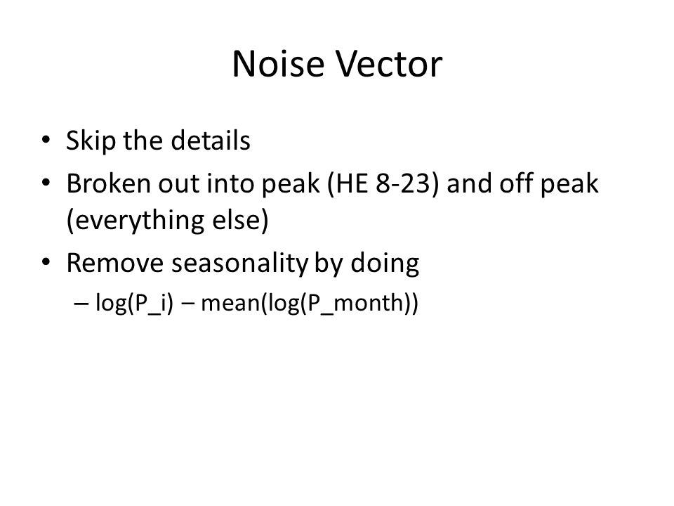 Noise Vector Skip the details Broken out into peak (HE 8-23) and off peak (everything else) Remove seasonality by doing – log(P_i) – mean(log(P_month))