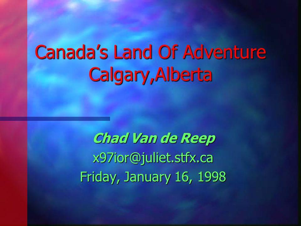 Canada's Land Of Adventure Calgary,Alberta Chad Van de Reep x97ior@juliet.stfx.ca Friday, January 16, 1998