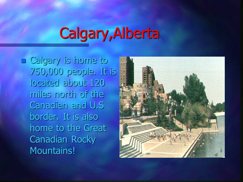 Calgary,Alberta n Calgary is home to 750,000 people.