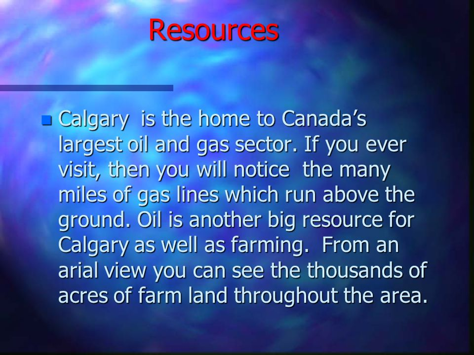 Resources n Calgary is the home to Canada's largest oil and gas sector.