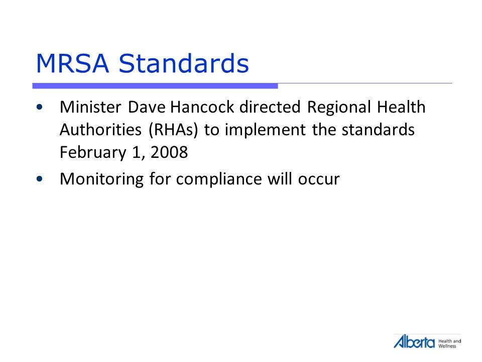 MRSA Standards Minister Dave Hancock directed Regional Health Authorities (RHAs) to implement the standards February 1, 2008 Monitoring for compliance will occur