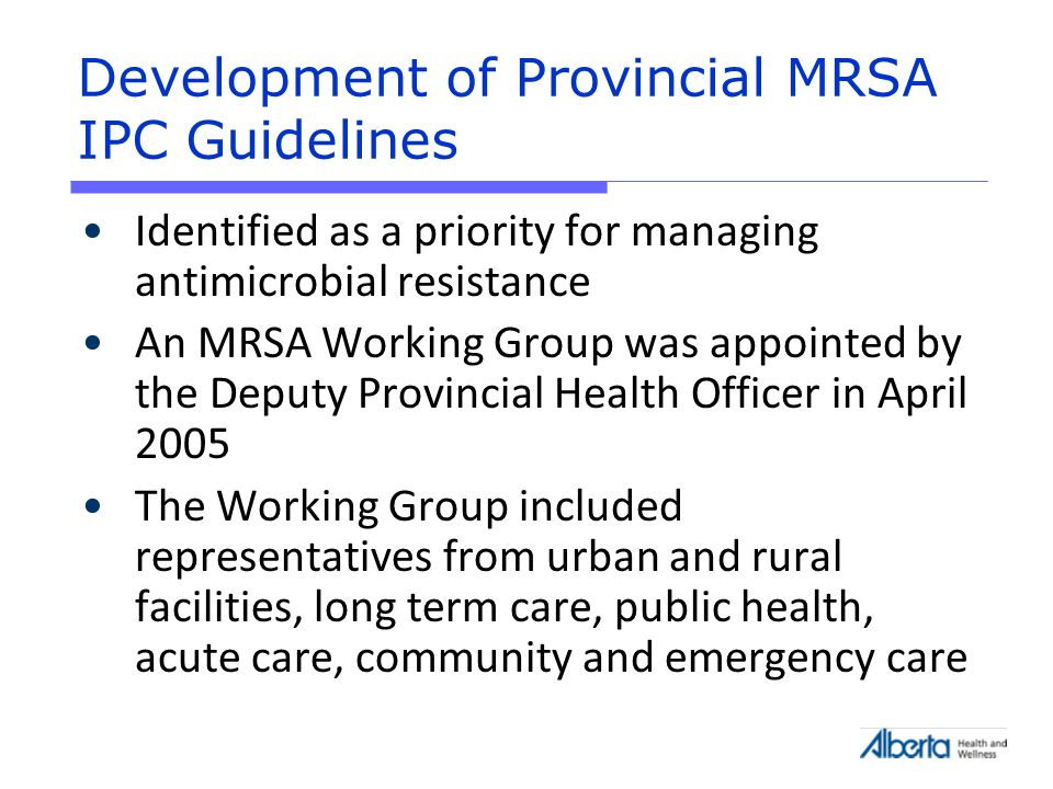 Development of Provincial MRSA IPC Guidelines Identified as a priority for managing antimicrobial resistance An MRSA Working Group was appointed by the Deputy Provincial Health Officer in April 2005 The Working Group included representatives from urban and rural facilities, long term care, public health, acute care, community and emergency care