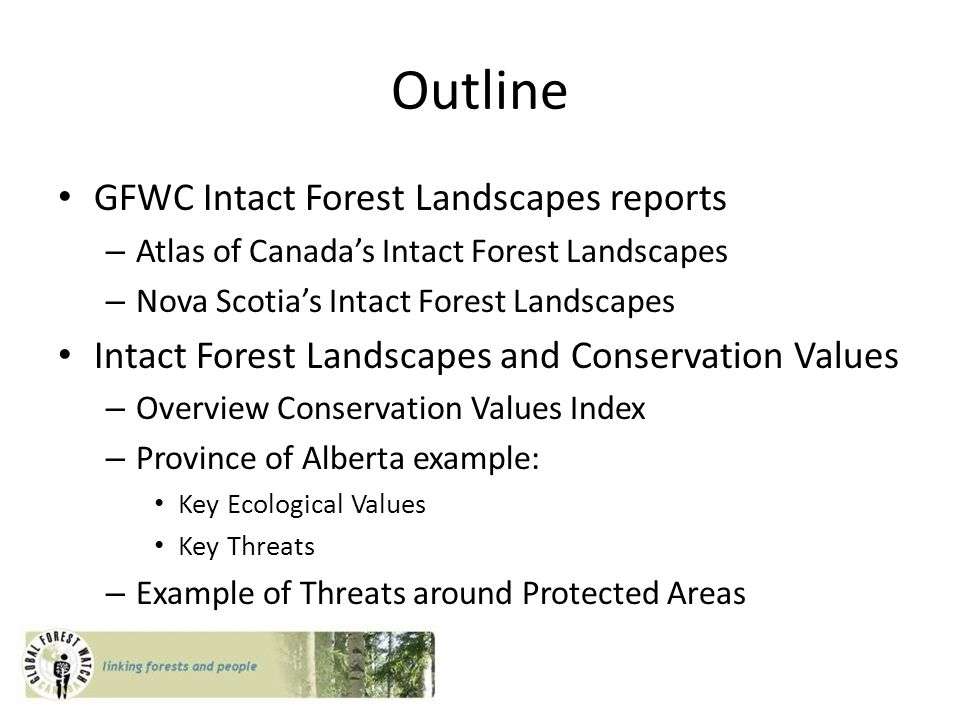 Outline GFWC Intact Forest Landscapes reports – Atlas of Canada's Intact Forest Landscapes – Nova Scotia's Intact Forest Landscapes Intact Forest Landscapes and Conservation Values – Overview Conservation Values Index – Province of Alberta example: Key Ecological Values Key Threats – Example of Threats around Protected Areas