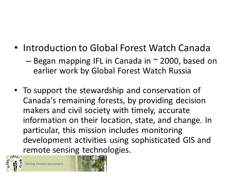 Introduction to Global Forest Watch Canada – Began mapping IFL in Canada in ~ 2000, based on earlier work by Global Forest Watch Russia To support the stewardship and conservation of Canada s remaining forests, by providing decision makers and civil society with timely, accurate information on their location, state, and change.