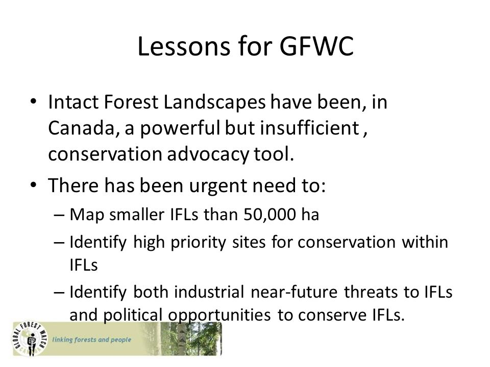 Lessons for GFWC Intact Forest Landscapes have been, in Canada, a powerful but insufficient, conservation advocacy tool.