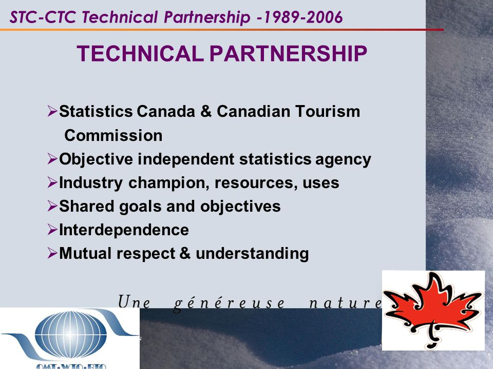 TECHNICAL PARTNERSHIP  Statistics Canada & Canadian Tourism Commission  Objective independent statistics agency  Industry champion, resources, uses