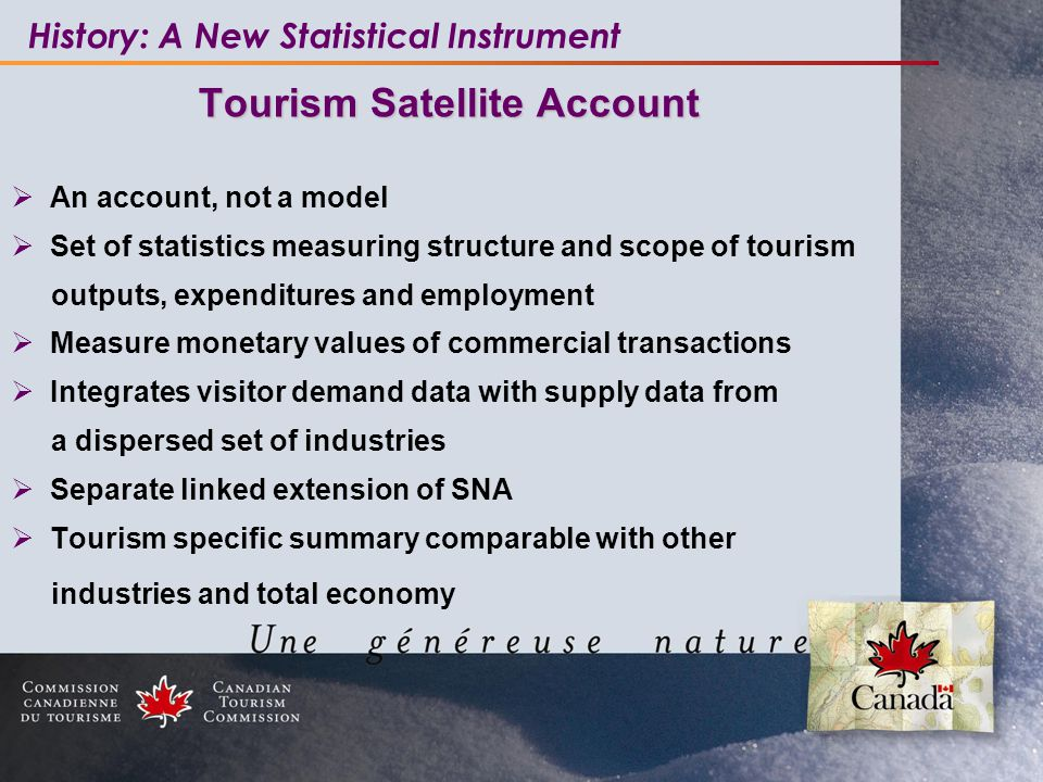 Tourism Satellite Account  An account, not a model  Set of statistics measuring structure and scope of tourism outputs, expenditures and employment