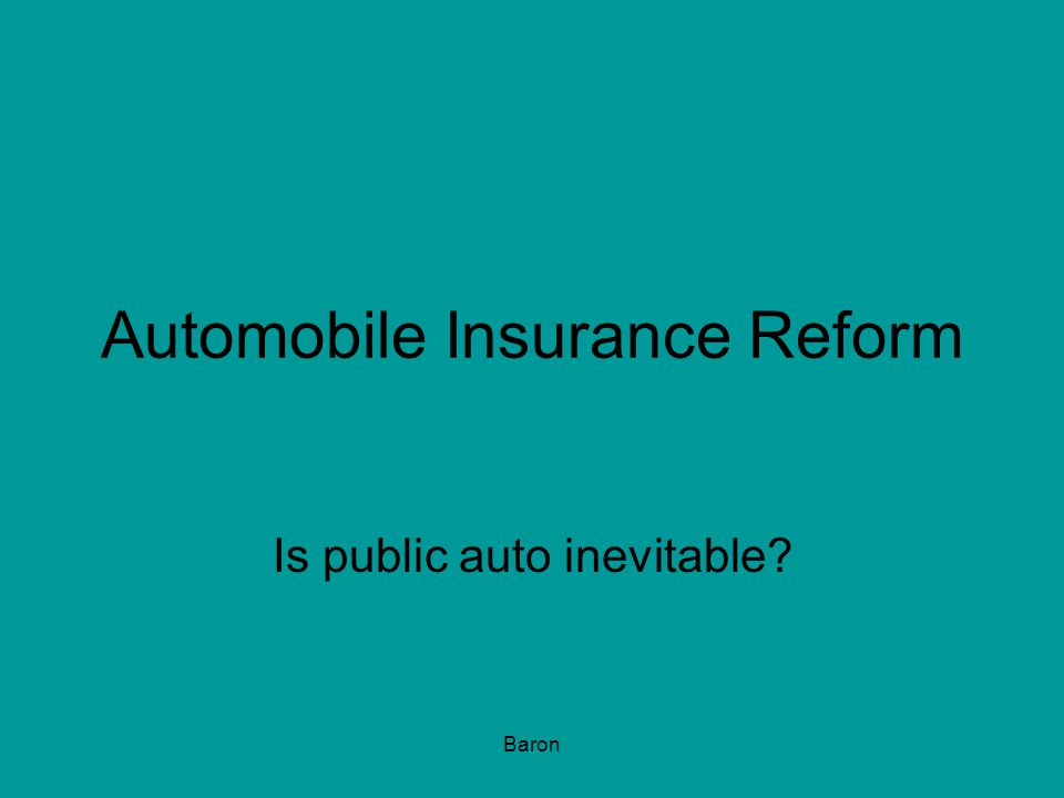 Baron Automobile Insurance Reform Is public auto inevitable