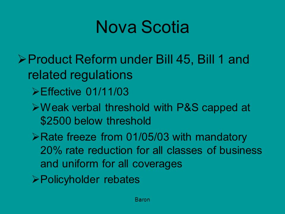 Baron Nova Scotia  Product Reform under Bill 45, Bill 1 and related regulations  Effective 01/11/03  Weak verbal threshold with P&S capped at $2500 below threshold  Rate freeze from 01/05/03 with mandatory 20% rate reduction for all classes of business and uniform for all coverages  Policyholder rebates