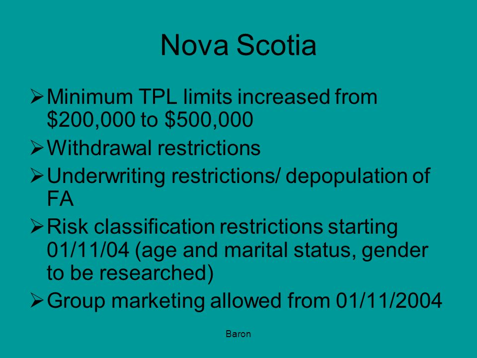 Baron Nova Scotia  Minimum TPL limits increased from $200,000 to $500,000  Withdrawal restrictions  Underwriting restrictions/ depopulation of FA  Risk classification restrictions starting 01/11/04 (age and marital status, gender to be researched)  Group marketing allowed from 01/11/2004