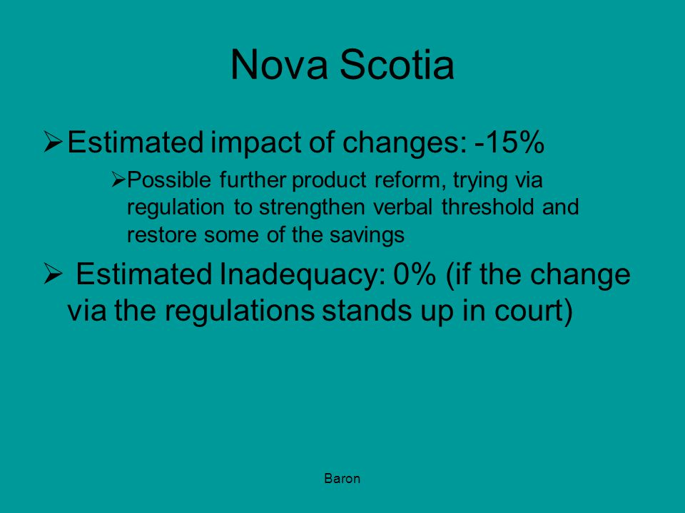 Baron Nova Scotia  Estimated impact of changes: -15%  Possible further product reform, trying via regulation to strengthen verbal threshold and restore some of the savings  Estimated Inadequacy: 0% (if the change via the regulations stands up in court)