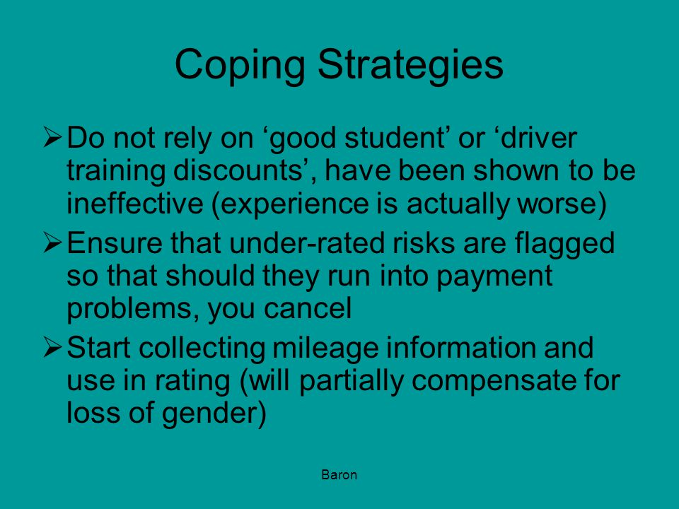 Baron Coping Strategies  Do not rely on 'good student' or 'driver training discounts', have been shown to be ineffective (experience is actually worse)  Ensure that under-rated risks are flagged so that should they run into payment problems, you cancel  Start collecting mileage information and use in rating (will partially compensate for loss of gender)