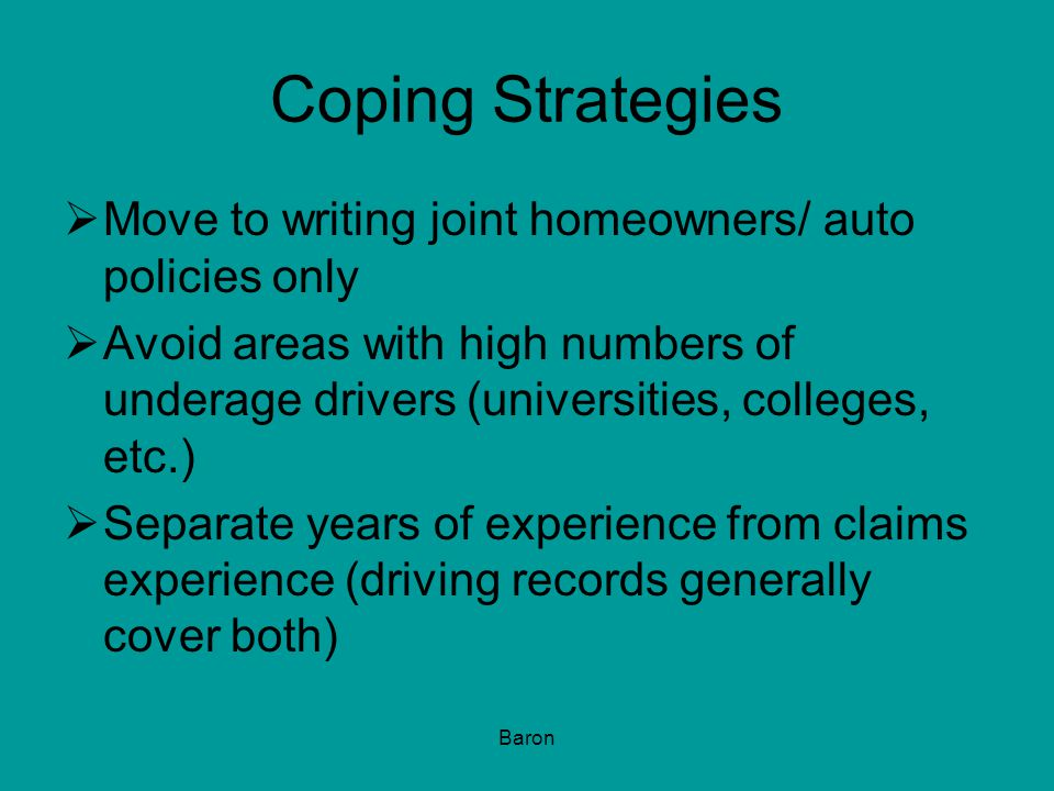 Baron Coping Strategies  Move to writing joint homeowners/ auto policies only  Avoid areas with high numbers of underage drivers (universities, colleges, etc.)  Separate years of experience from claims experience (driving records generally cover both)