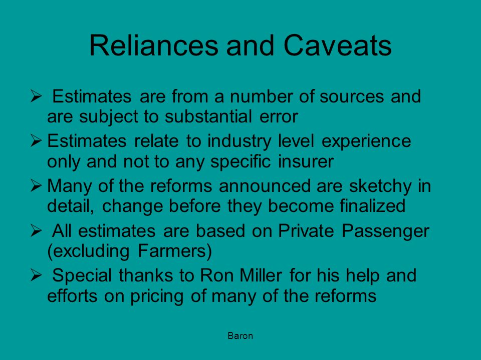 Baron Reliances and Caveats  Estimates are from a number of sources and are subject to substantial error  Estimates relate to industry level experience only and not to any specific insurer  Many of the reforms announced are sketchy in detail, change before they become finalized  All estimates are based on Private Passenger (excluding Farmers)  Special thanks to Ron Miller for his help and efforts on pricing of many of the reforms