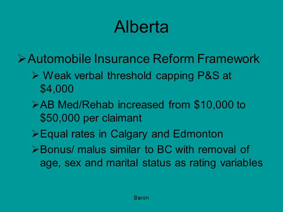 Baron Alberta  Automobile Insurance Reform Framework  Weak verbal threshold capping P&S at $4,000  AB Med/Rehab increased from $10,000 to $50,000 per claimant  Equal rates in Calgary and Edmonton  Bonus/ malus similar to BC with removal of age, sex and marital status as rating variables