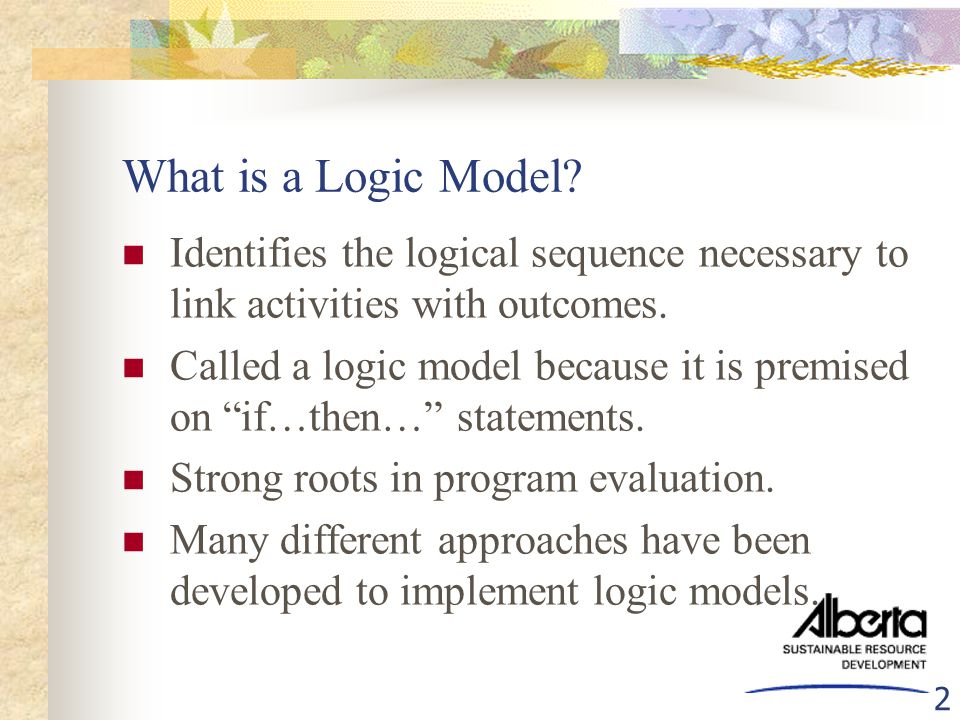 "2 What is a Logic Model? Identifies the logical sequence necessary to link activities with outcomes. Called a logic model because it is premised on ""i"