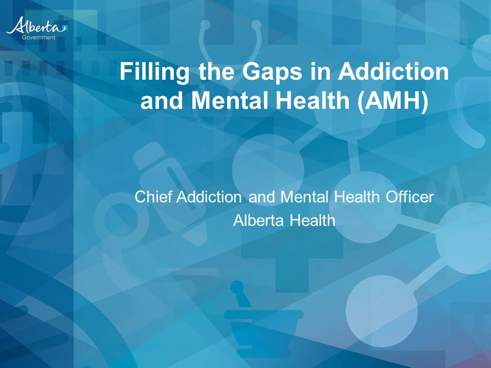 Filling the Gaps in Addiction and Mental Health (AMH) Chief Addiction and Mental Health Officer Alberta Health