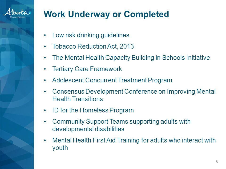 Work Underway or Completed Low risk drinking guidelines Tobacco Reduction Act, 2013 The Mental Health Capacity Building in Schools Initiative Tertiary Care Framework Adolescent Concurrent Treatment Program Consensus Development Conference on Improving Mental Health Transitions ID for the Homeless Program Community Support Teams supporting adults with developmental disabilities Mental Health First Aid Training for adults who interact with youth 6