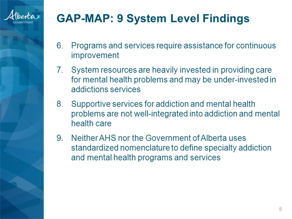 6.Programs and services require assistance for continuous improvement 7.System resources are heavily invested in providing care for mental health problems and may be under-invested in addictions services 8.Supportive services for addiction and mental health problems are not well-integrated into addiction and mental health care 9.Neither AHS nor the Government of Alberta uses standardized nomenclature to define specialty addiction and mental health programs and services 8 GAP-MAP: 9 System Level Findings