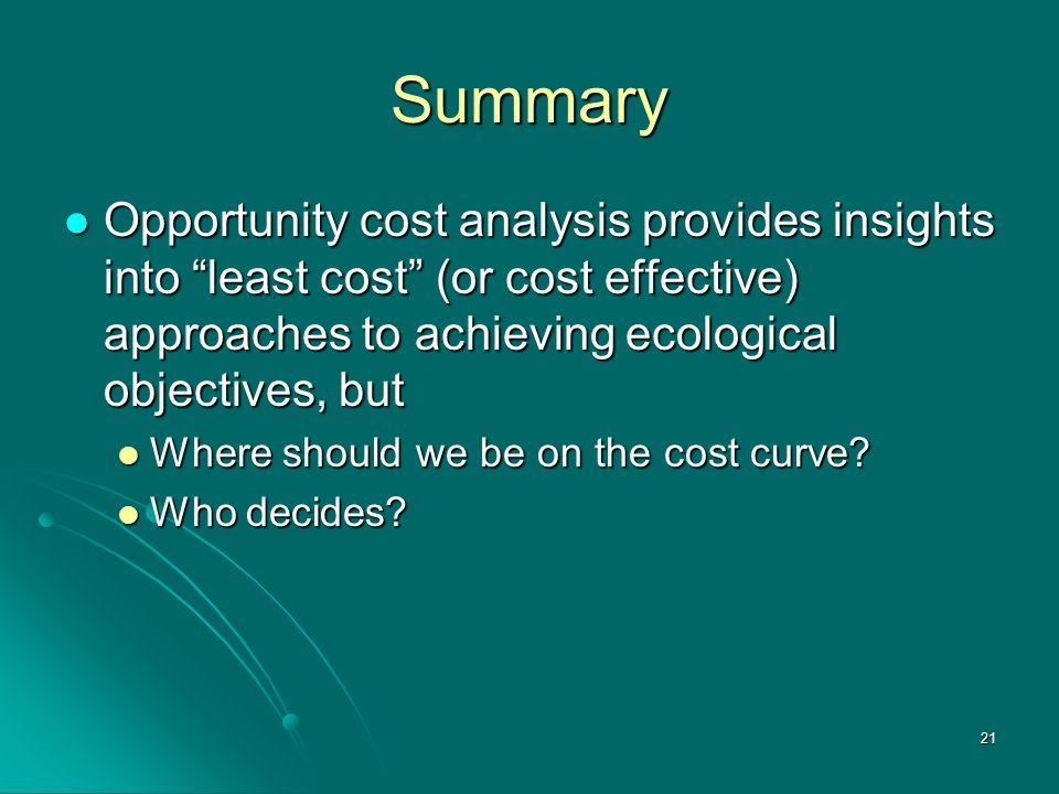 21 Summary Opportunity cost analysis provides insights into least cost (or cost effective) approaches to achieving ecological objectives, but Opportunity cost analysis provides insights into least cost (or cost effective) approaches to achieving ecological objectives, but Where should we be on the cost curve.