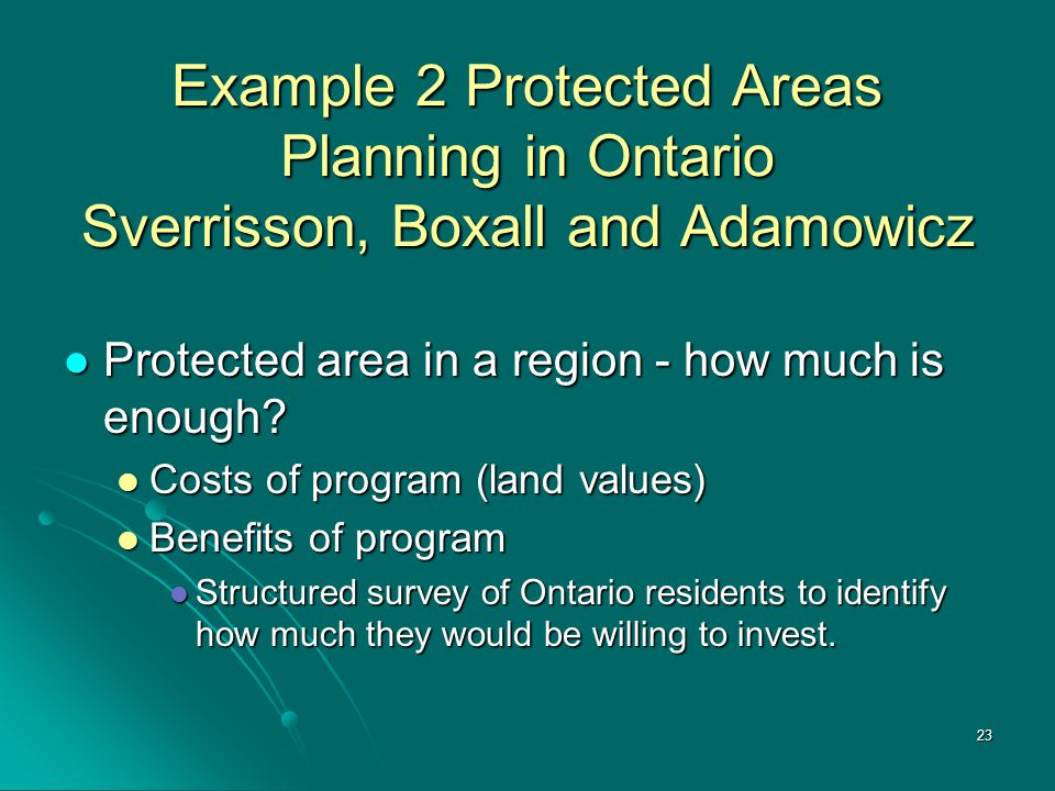 23 Example 2 Protected Areas Planning in Ontario Sverrisson, Boxall and Adamowicz Protected area in a region - how much is enough.