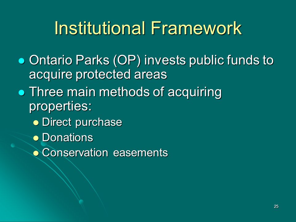 25 Institutional Framework Ontario Parks (OP) invests public funds to acquire protected areas Ontario Parks (OP) invests public funds to acquire prote