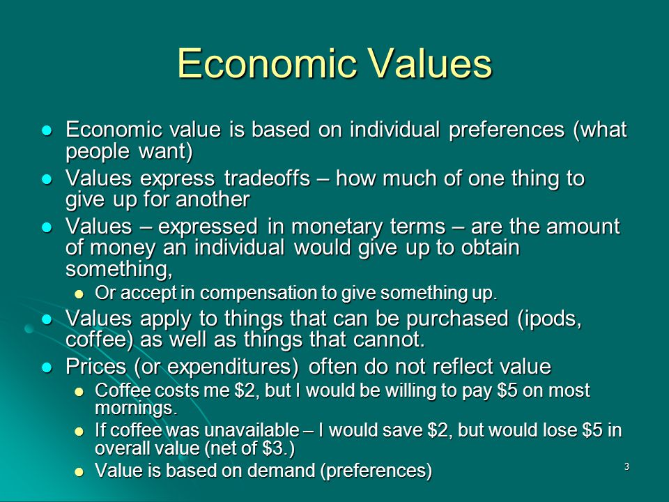 3 Economic Values Economic value is based on individual preferences (what people want) Economic value is based on individual preferences (what people want) Values express tradeoffs – how much of one thing to give up for another Values express tradeoffs – how much of one thing to give up for another Values – expressed in monetary terms – are the amount of money an individual would give up to obtain something, Values – expressed in monetary terms – are the amount of money an individual would give up to obtain something, Or accept in compensation to give something up.