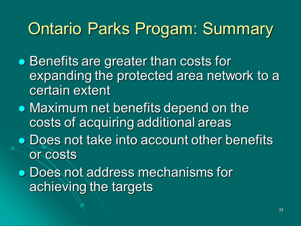33 Ontario Parks Progam: Summary Benefits are greater than costs for expanding the protected area network to a certain extent Benefits are greater than costs for expanding the protected area network to a certain extent Maximum net benefits depend on the costs of acquiring additional areas Maximum net benefits depend on the costs of acquiring additional areas Does not take into account other benefits or costs Does not take into account other benefits or costs Does not address mechanisms for achieving the targets Does not address mechanisms for achieving the targets