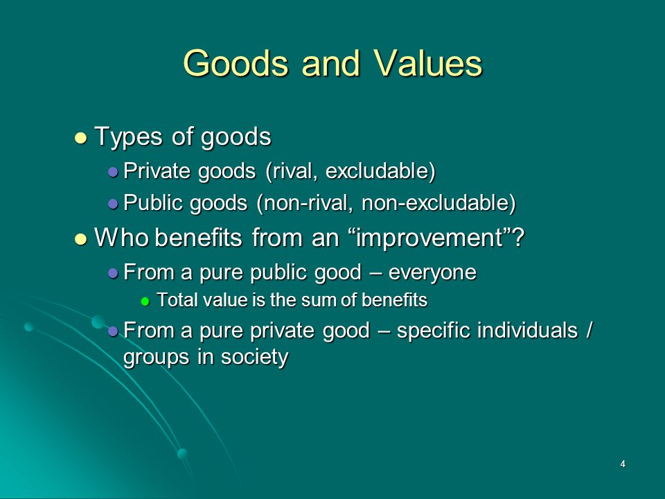 4 Goods and Values Types of goods Types of goods Private goods (rival, excludable) Private goods (rival, excludable) Public goods (non-rival, non-excl