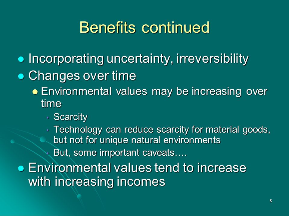 8 Benefits continued Incorporating uncertainty, irreversibility Incorporating uncertainty, irreversibility Changes over time Changes over time Environmental values may be increasing over time Environmental values may be increasing over time Scarcity Scarcity Technology can reduce scarcity for material goods, but not for unique natural environments Technology can reduce scarcity for material goods, but not for unique natural environments But, some important caveats….