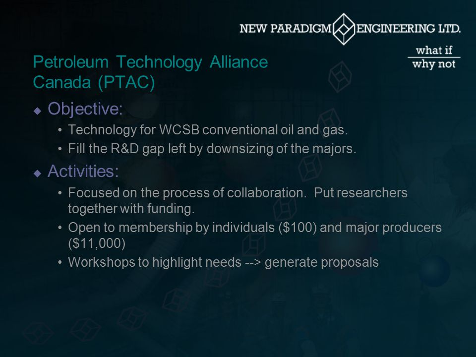 R&D Needs Identification  Key Sources: Petroleum Technology Alliance Canada (PTAC) Canadian Oilsands Network for R&D (CONRAD) Panel on Energy Research and Development (PERD) Alberta Chamber of Resources (ACR) Experience with New Paradigm Development