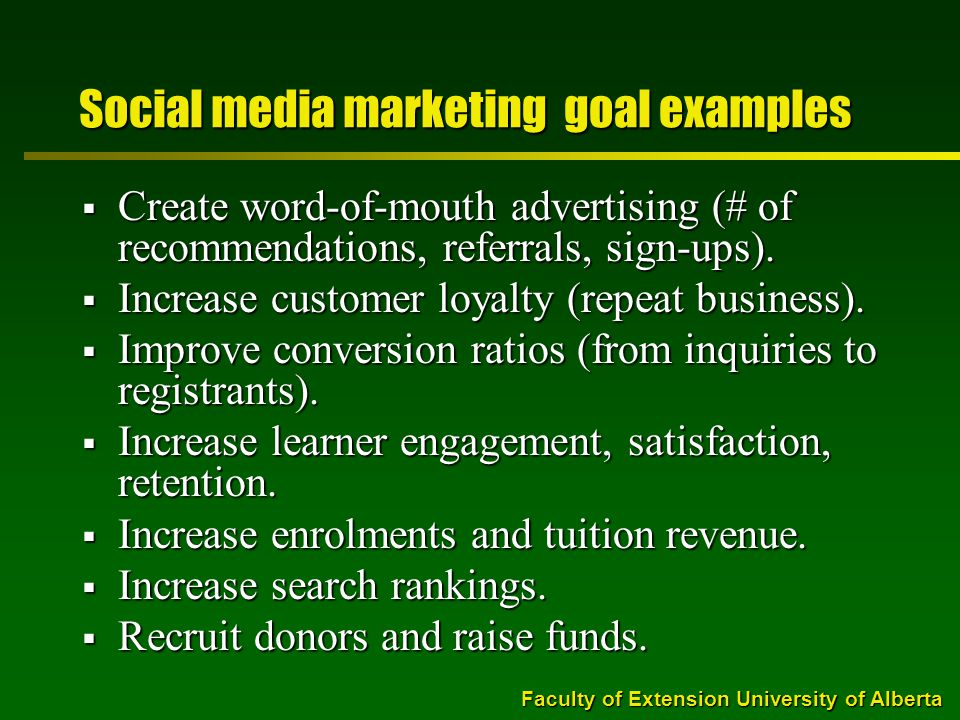 Faculty of Extension University of Alberta Social media marketing goal examples  Create word-of-mouth advertising (# of recommendations, referrals, sign-ups).