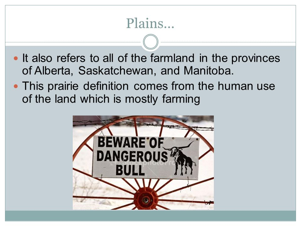 Plains… It also refers to all of the farmland in the provinces of Alberta, Saskatchewan, and Manitoba. This prairie definition comes from the human us