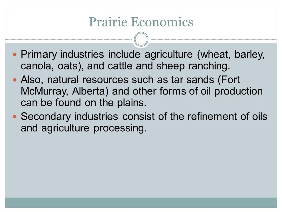 Prairie Economics Primary industries include agriculture (wheat, barley, canola, oats), and cattle and sheep ranching. Also, natural resources such as