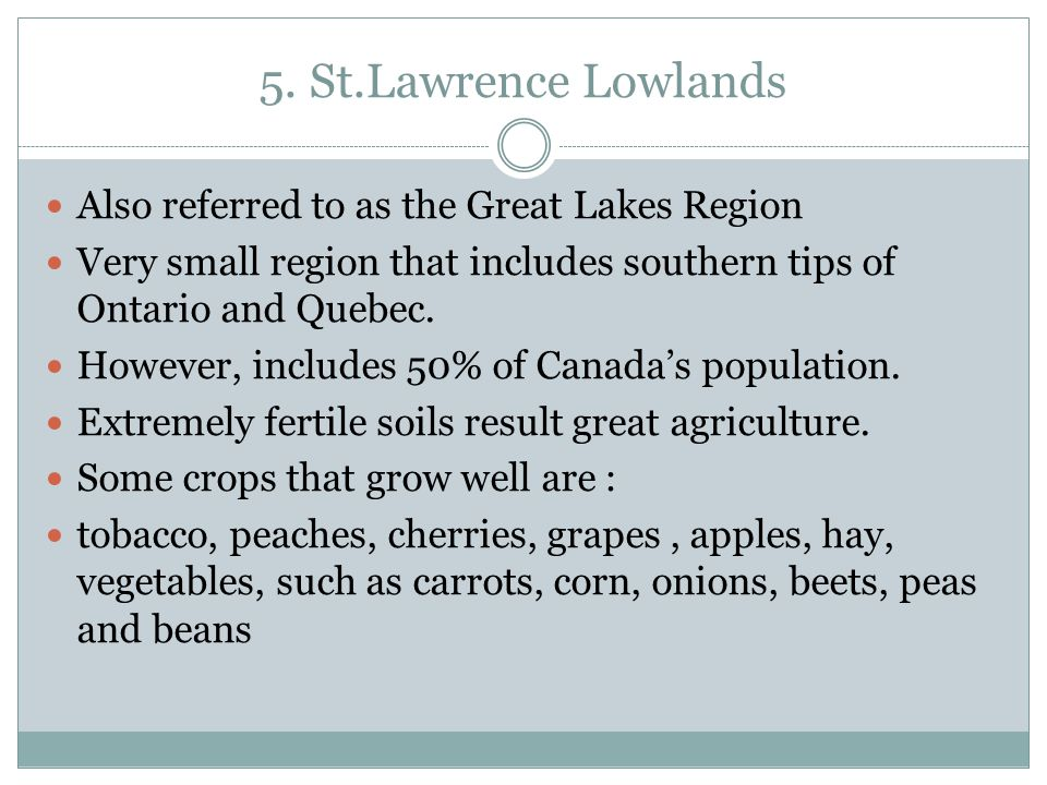 5. St.Lawrence Lowlands Also referred to as the Great Lakes Region Very small region that includes southern tips of Ontario and Quebec. However, inclu