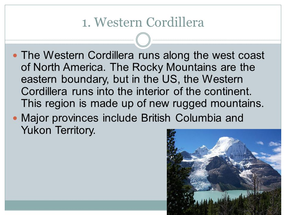 1. Western Cordillera The Western Cordillera runs along the west coast of North America. The Rocky Mountains are the eastern boundary, but in the US,