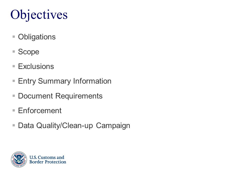 Objectives  Obligations  Scope  Exclusions  Entry Summary Information  Document Requirements  Enforcement  Data Quality/Clean-up Campaign