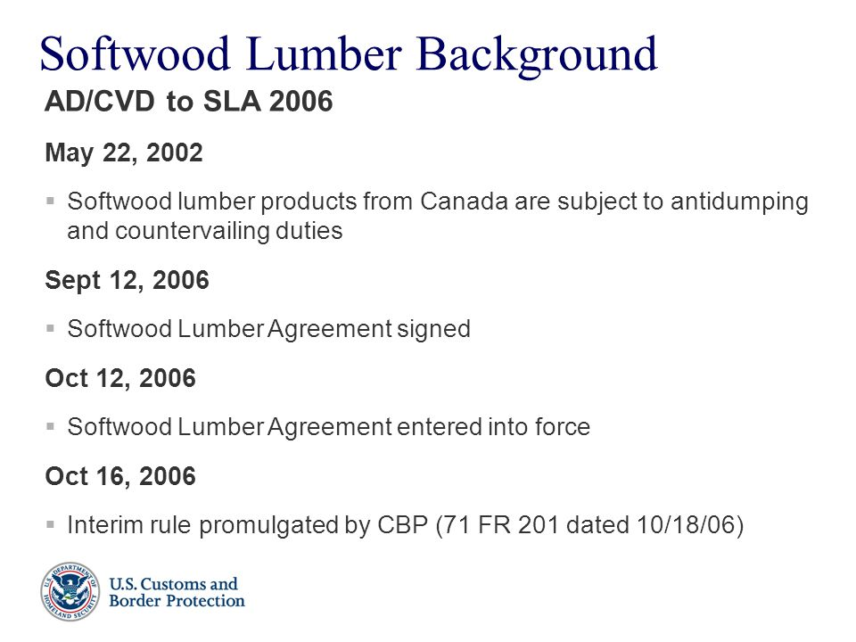 Softwood Lumber Background May 22, 2002  Softwood lumber products from Canada are subject to antidumping and countervailing duties Sept 12, 2006  So