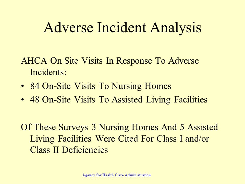 Agency for Health Care Administration Adverse Incident Analysis AHCA On Site Visits In Response To Adverse Incidents: 84 On-Site Visits To Nursing Homes 48 On-Site Visits To Assisted Living Facilities Of These Surveys 3 Nursing Homes And 5 Assisted Living Facilities Were Cited For Class I and/or Class II Deficiencies