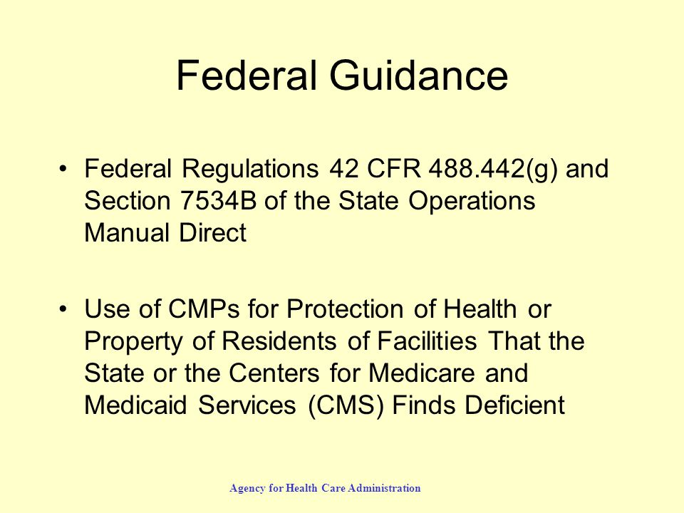 Agency for Health Care Administration Federal Guidance Federal Regulations 42 CFR 488.442(g) and Section 7534B of the State Operations Manual Direct Use of CMPs for Protection of Health or Property of Residents of Facilities That the State or the Centers for Medicare and Medicaid Services (CMS) Finds Deficient