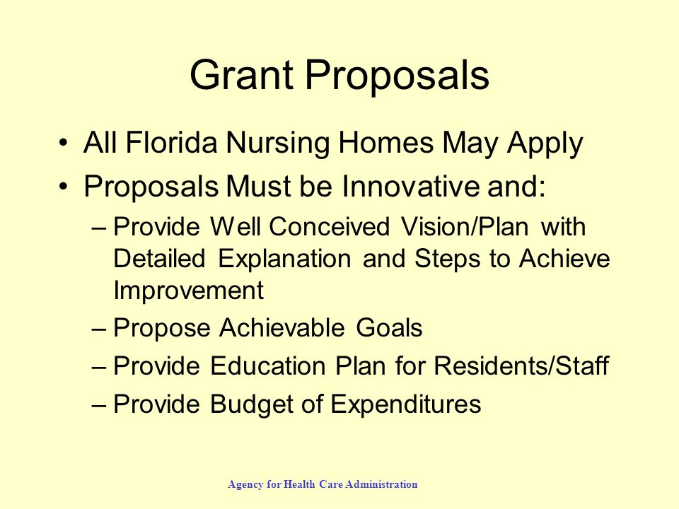 Agency for Health Care Administration Grant Proposals All Florida Nursing Homes May Apply Proposals Must be Innovative and: –Provide Well Conceived Vision/Plan with Detailed Explanation and Steps to Achieve Improvement –Propose Achievable Goals –Provide Education Plan for Residents/Staff –Provide Budget of Expenditures