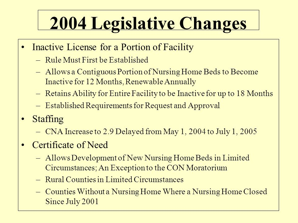 2004 Legislative Changes Inactive License for a Portion of Facility –Rule Must First be Established –Allows a Contiguous Portion of Nursing Home Beds to Become Inactive for 12 Months, Renewable Annually –Retains Ability for Entire Facility to be Inactive for up to 18 Months –Established Requirements for Request and Approval Staffing –CNA Increase to 2.9 Delayed from May 1, 2004 to July 1, 2005 Certificate of Need –Allows Development of New Nursing Home Beds in Limited Circumstances; An Exception to the CON Moratorium –Rural Counties in Limited Circumstances –Counties Without a Nursing Home Where a Nursing Home Closed Since July 2001