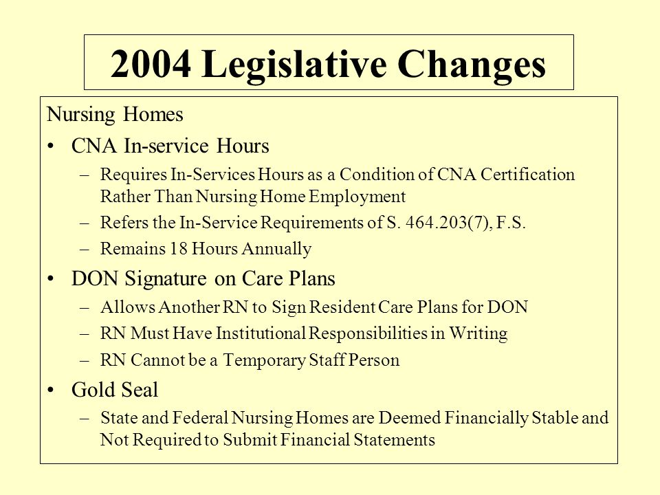 2004 Legislative Changes Nursing Homes CNA In-service Hours –Requires In-Services Hours as a Condition of CNA Certification Rather Than Nursing Home E