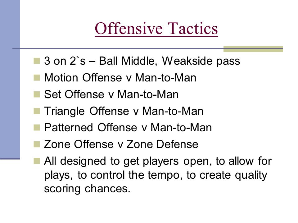 Offensive Tactics 3 on 2`s – Ball Middle, Weakside pass Motion Offense v Man-to-Man Set Offense v Man-to-Man Triangle Offense v Man-to-Man Patterned O