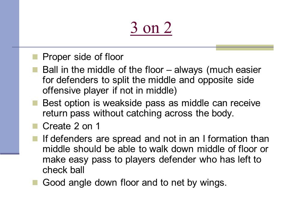 3 on 2 Proper side of floor Ball in the middle of the floor – always (much easier for defenders to split the middle and opposite side offensive player