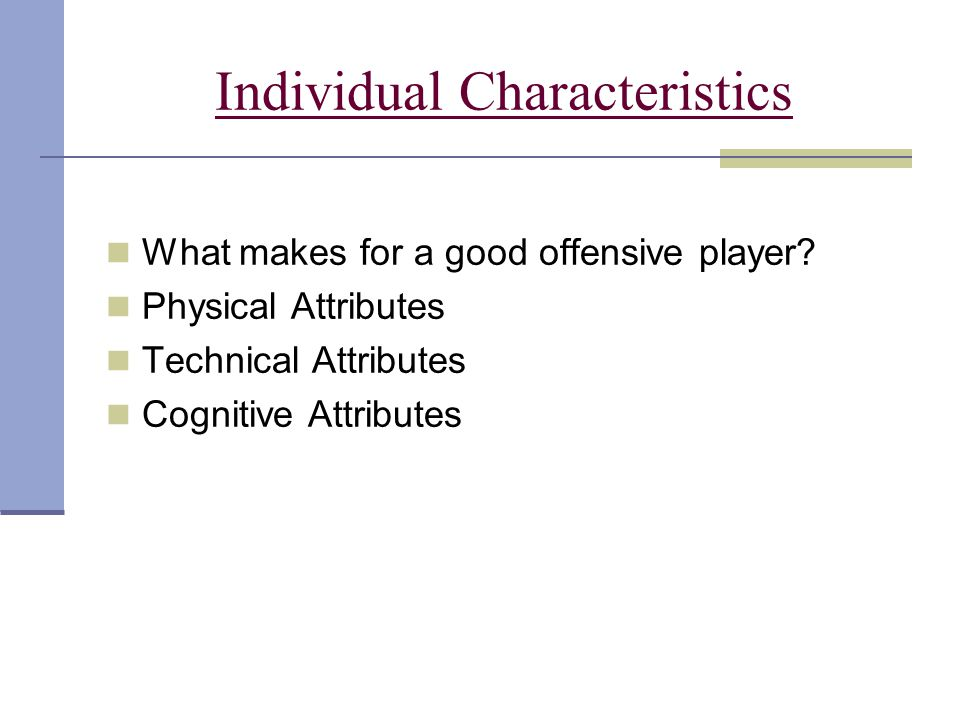 Individual Characteristics What makes for a good offensive player? Physical Attributes Technical Attributes Cognitive Attributes