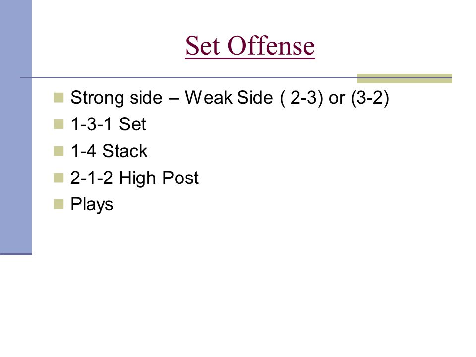 Set Offense Strong side – Weak Side ( 2-3) or (3-2) 1-3-1 Set 1-4 Stack 2-1-2 High Post Plays