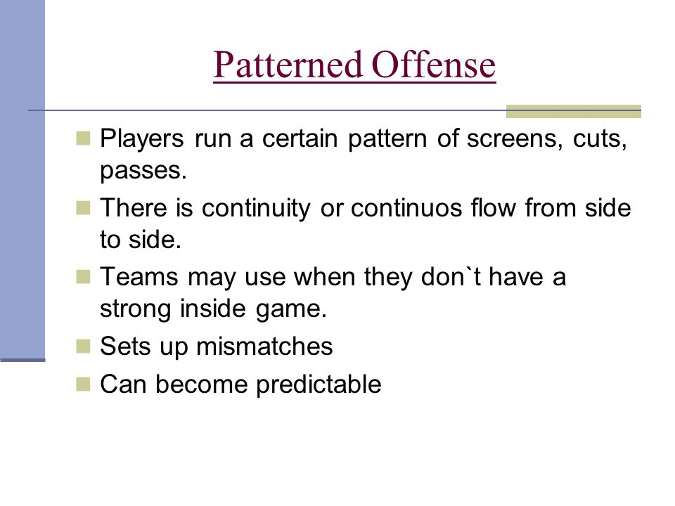 Patterned Offense Players run a certain pattern of screens, cuts, passes. There is continuity or continuos flow from side to side. Teams may use when