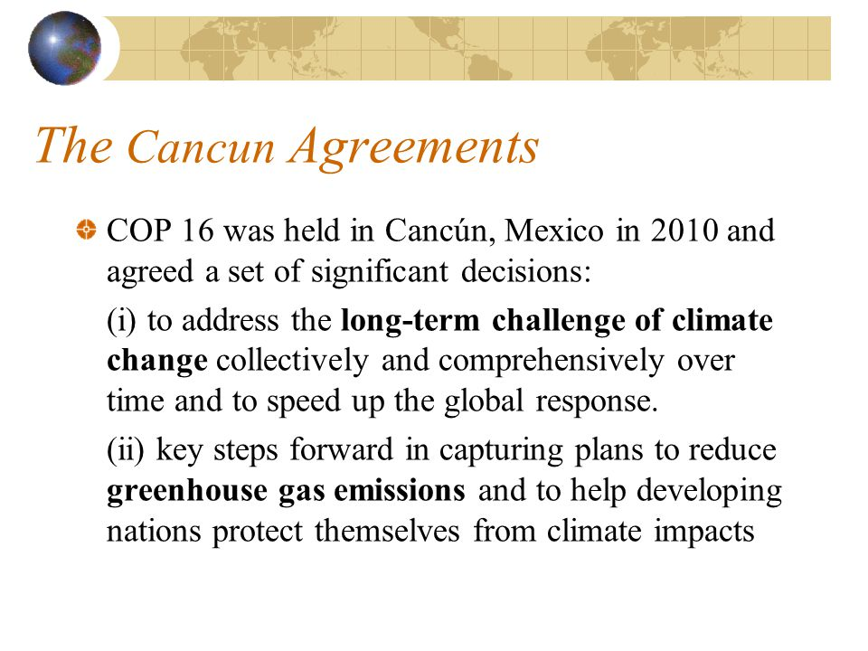 The Cancun Agreements COP 16 was held in Cancún, Mexico in 2010 and agreed a set of significant decisions: (i) to address the long-term challenge of climate change collectively and comprehensively over time and to speed up the global response.
