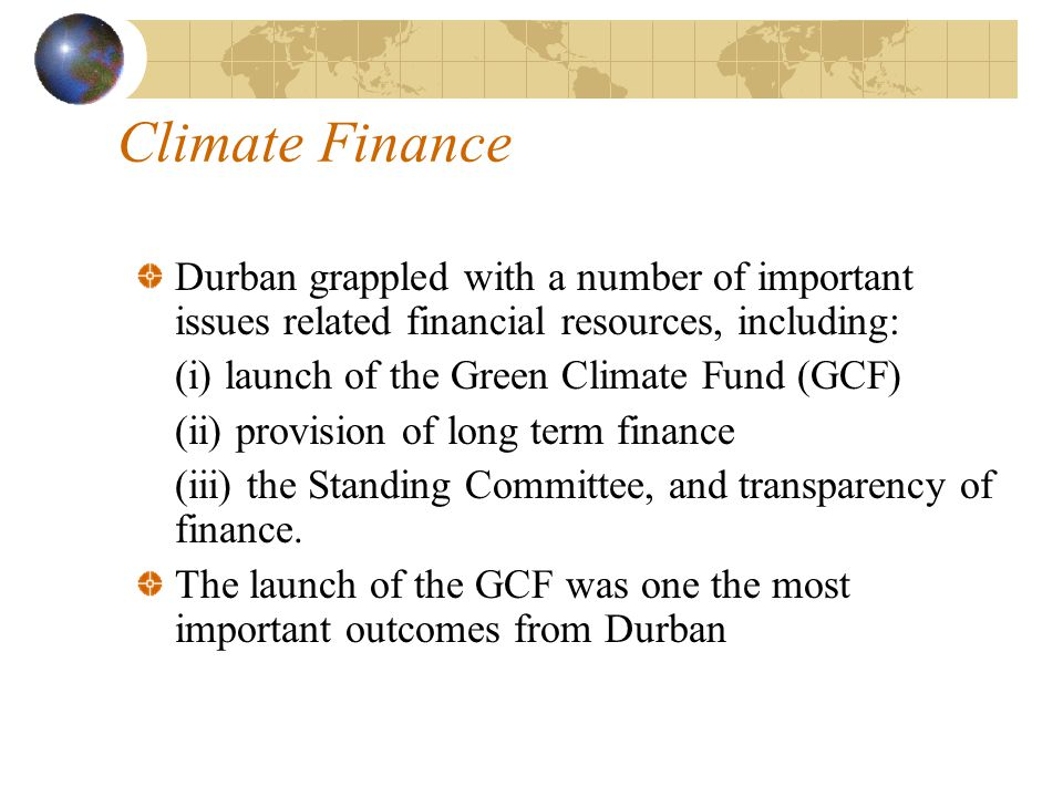 Climate Finance Durban grappled with a number of important issues related financial resources, including: (i) launch of the Green Climate Fund (GCF) (ii) provision of long term finance (iii) the Standing Committee, and transparency of finance.